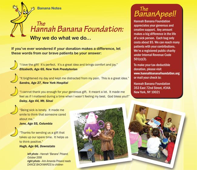 Page 3. [Please view images to see the newsletter.]  Why we do what we do... If you've ever wondered if your donation makes a difference, let these words from our brave patients be your answer.  The BananApeel!  Hannah Banana Foundation appreciates your generous and creative support.  Any amount makes a big difference in the life of a sick person.  Each bag only costs about $5.  We can reach many patients with your contributions.  We're a registered public charity under Internal Revenue Code 501(c)(3).  To make your tax-deductible donation, please visit hannahbananafoundation.org or mail your check to:  Hannah Banana Foundation.  353 East 72nd Street, #34A, New York, NY 10021